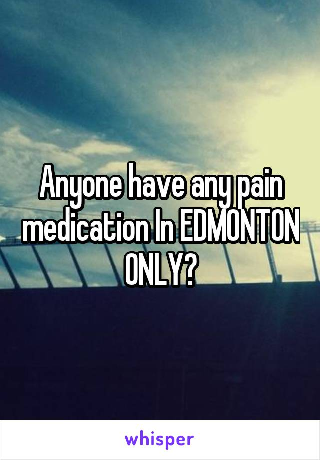 Anyone have any pain medication In EDMONTON ONLY?