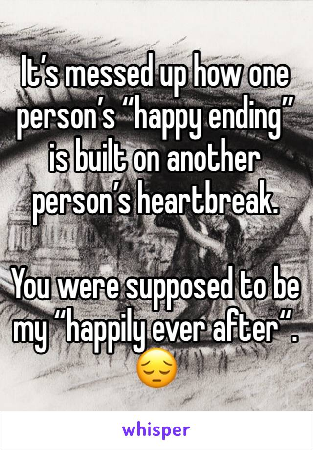 """It's messed up how one person's """"happy ending"""" is built on another person's heartbreak.  You were supposed to be my """"happily ever after"""".  😔"""