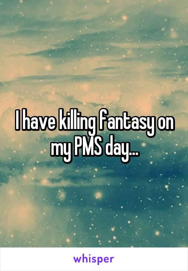 I have killing fantasy on my PMS day...