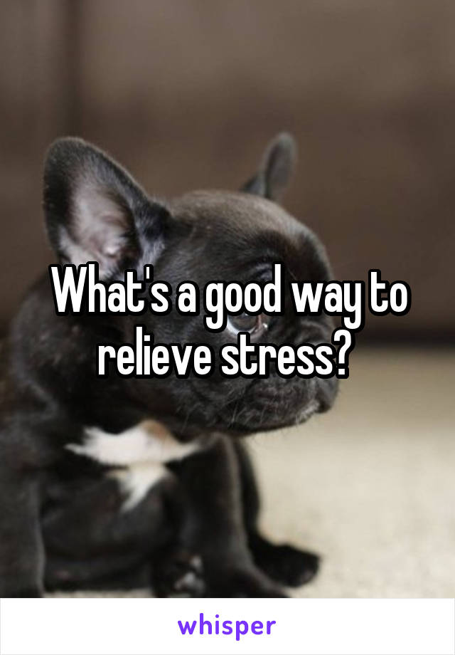 What's a good way to relieve stress?