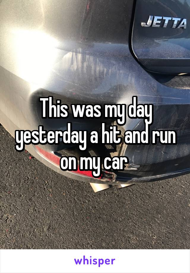 This was my day yesterday a hit and run on my car