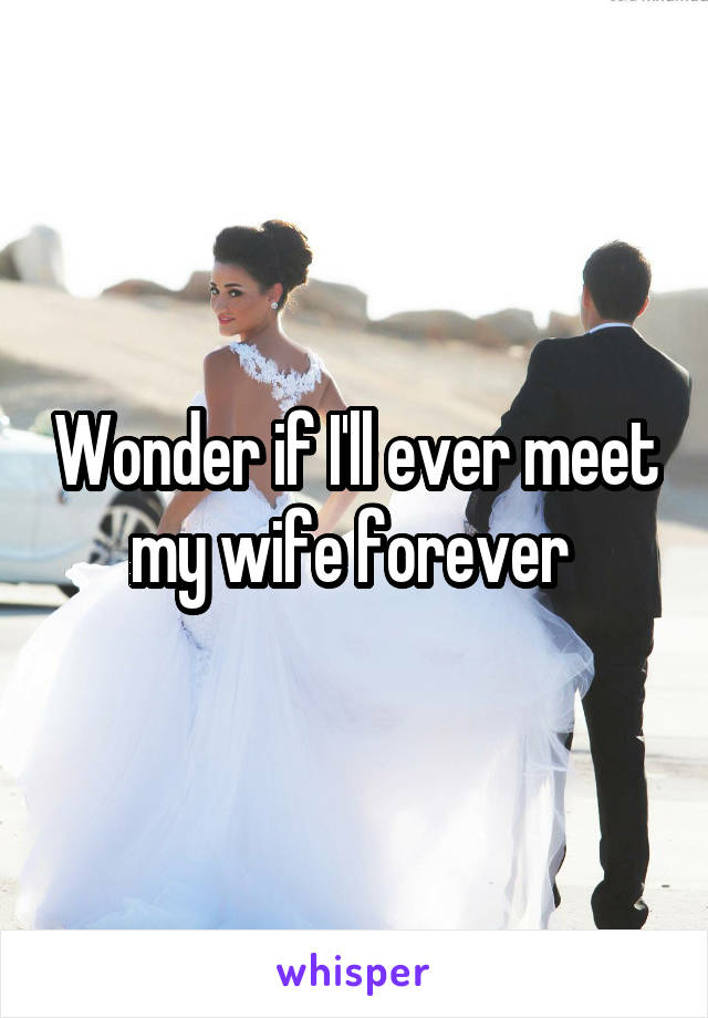 Wonder if I'll ever meet my wife forever