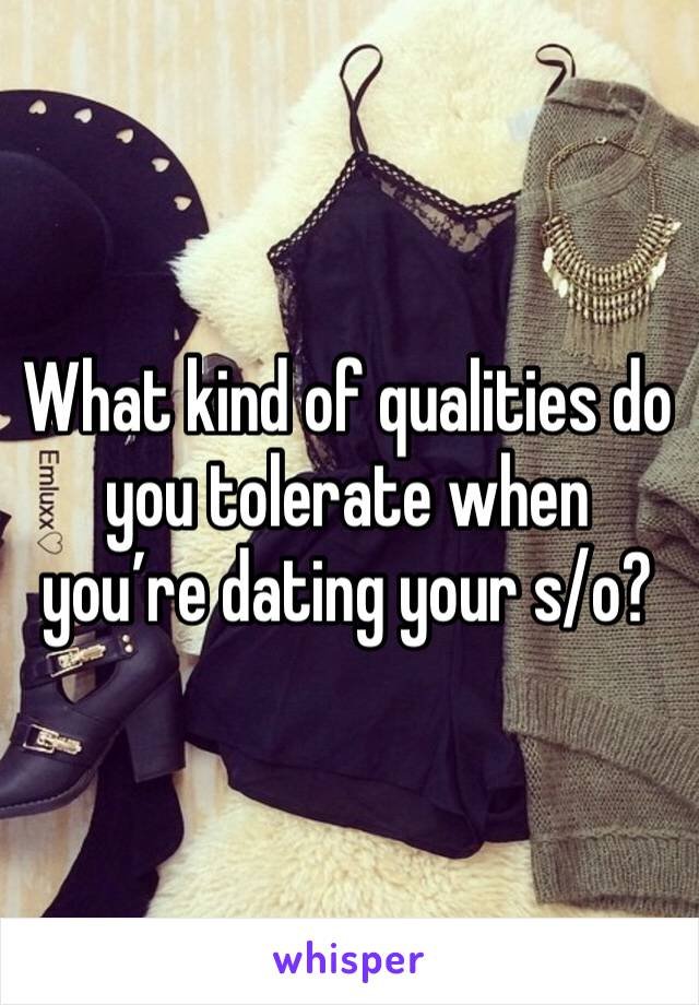What kind of qualities do you tolerate when you're dating your s/o?