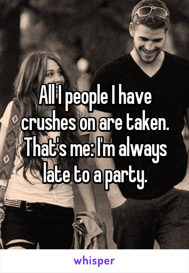 All I people I have crushes on are taken. That's me: I'm always late to a party.