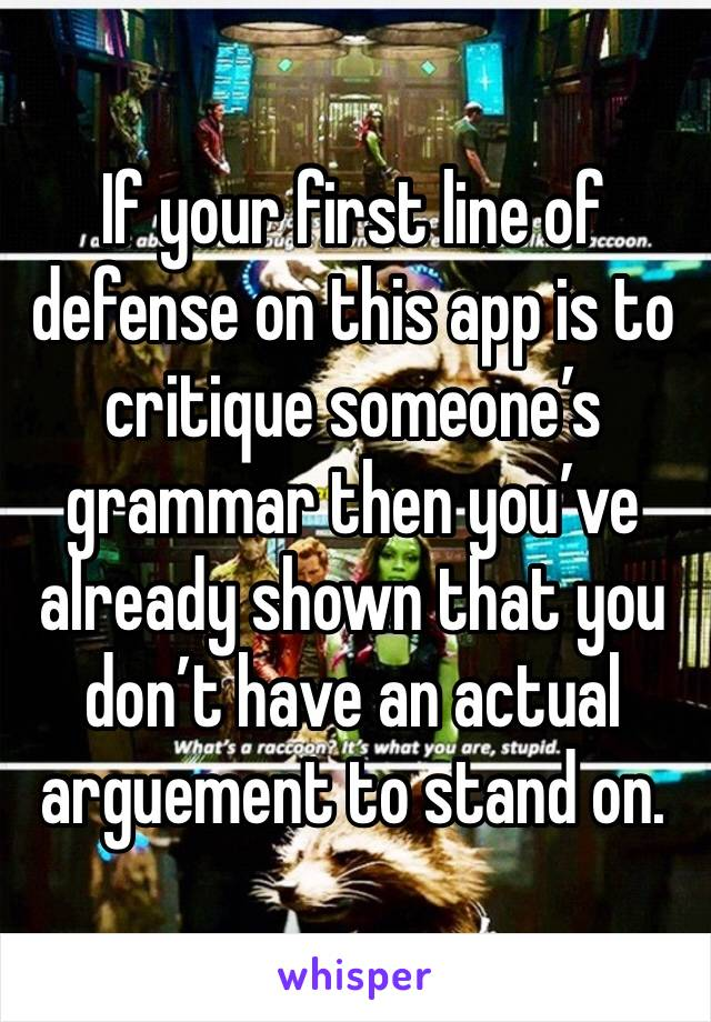 If your first line of defense on this app is to critique someone's grammar then you've already shown that you don't have an actual arguement to stand on.