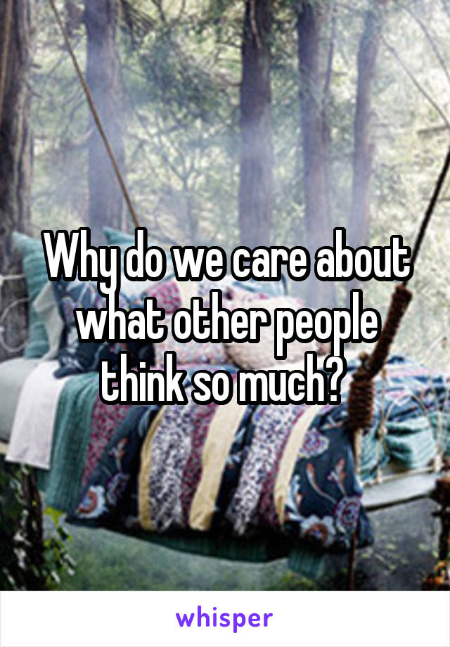 Why do we care about what other people think so much?