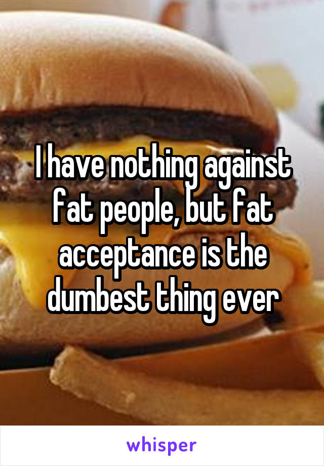 I have nothing against fat people, but fat acceptance is the dumbest thing ever