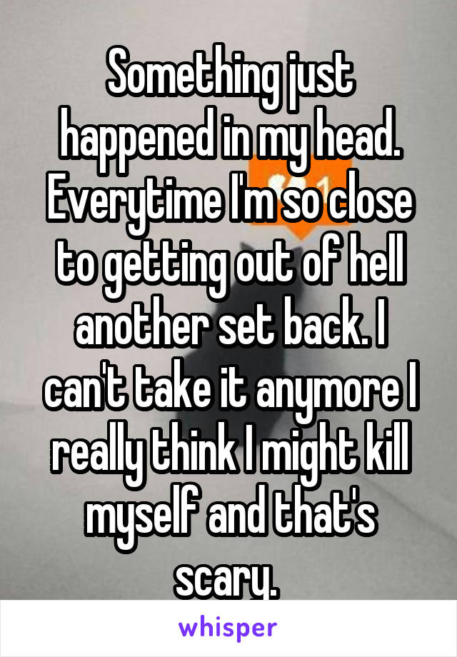 Something just happened in my head. Everytime I'm so close to getting out of hell another set back. I can't take it anymore I really think I might kill myself and that's scary.