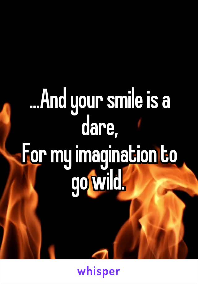 ...And your smile is a dare, For my imagination to go wild.