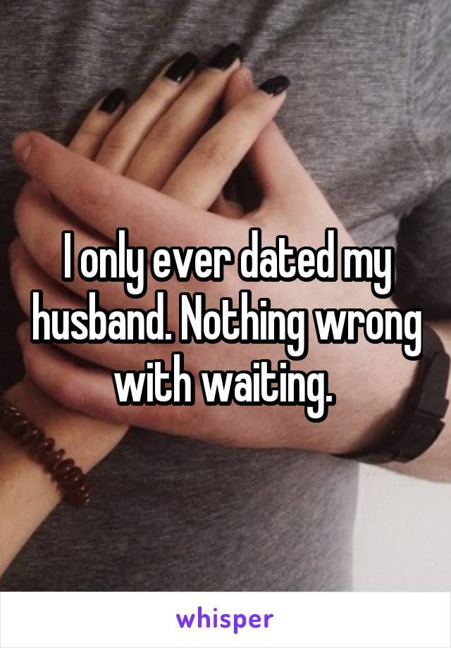 I only ever dated my husband. Nothing wrong with waiting.