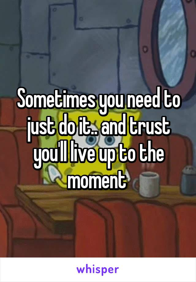 Sometimes you need to just do it.. and trust you'll live up to the moment