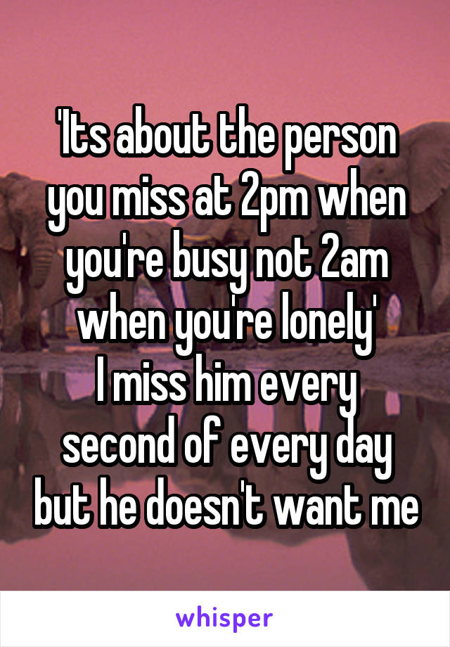 'Its about the person you miss at 2pm when you're busy not 2am when you're lonely' I miss him every second of every day but he doesn't want me