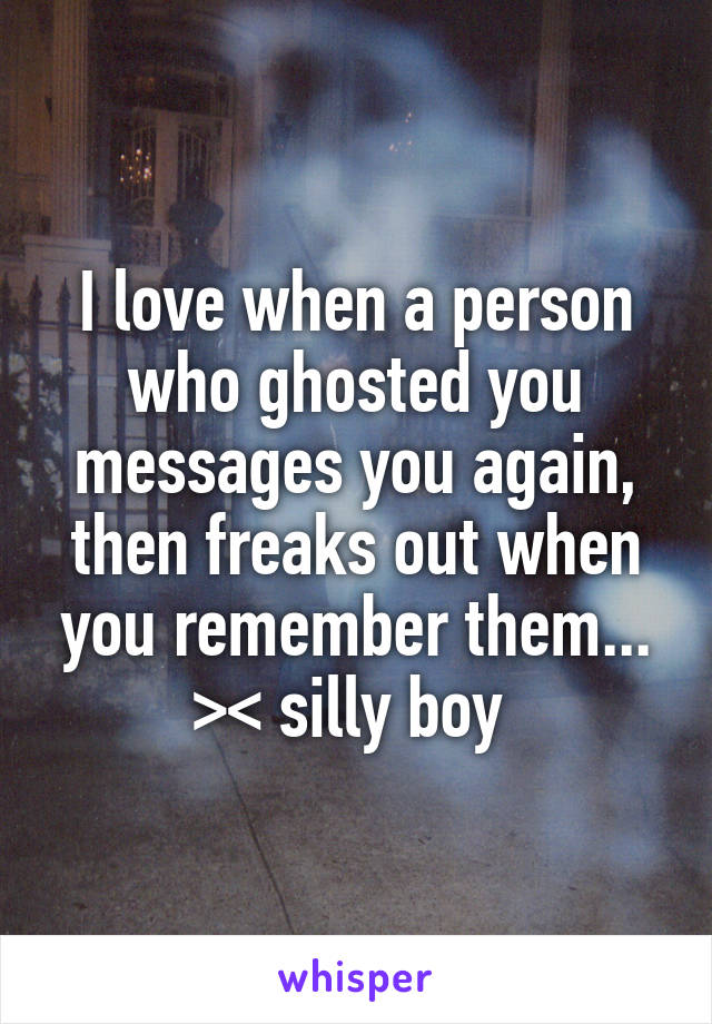 I love when a person who ghosted you messages you again, then freaks out when you remember them... >< silly boy
