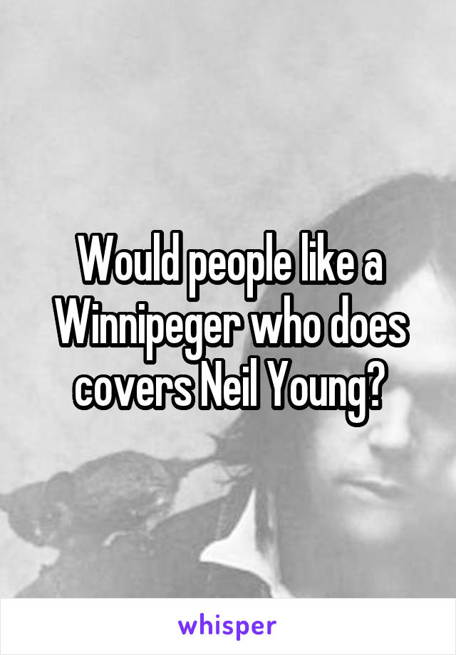 Would people like a Winnipeger who does covers Neil Young?