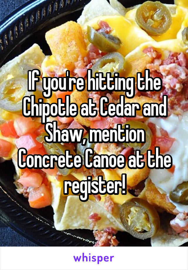 If you're hitting the Chipotle at Cedar and Shaw, mention Concrete Canoe at the register!
