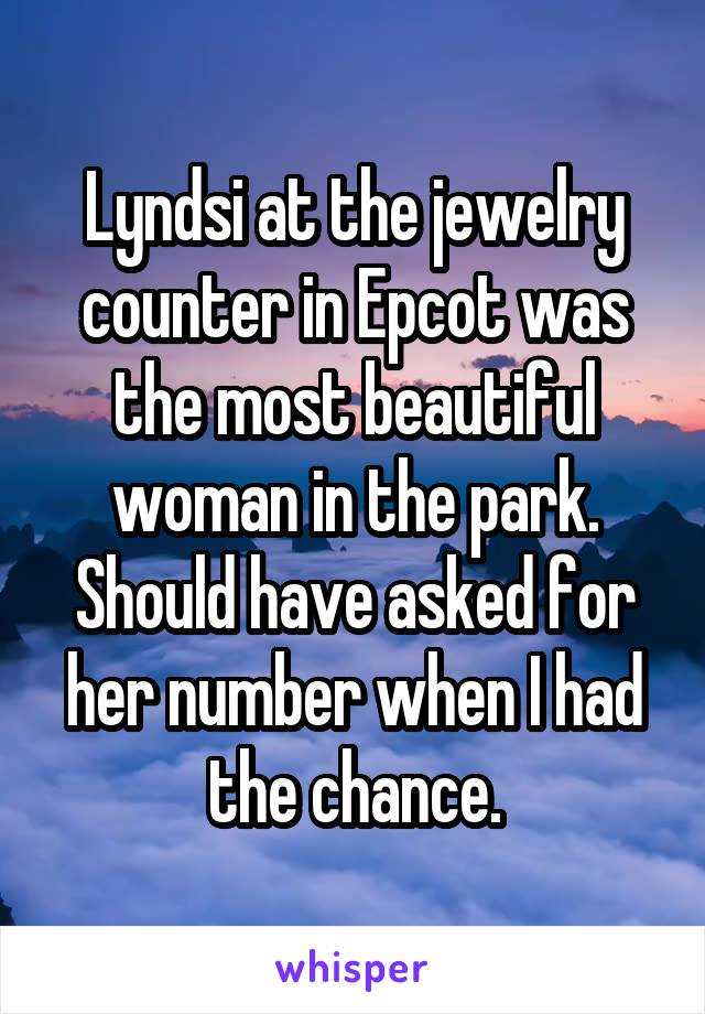 Lyndsi at the jewelry counter in Epcot was the most beautiful woman in the park. Should have asked for her number when I had the chance.