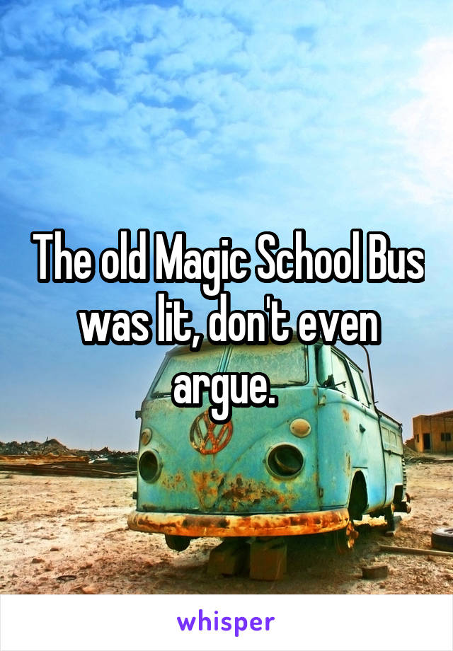 The old Magic School Bus was lit, don't even argue.
