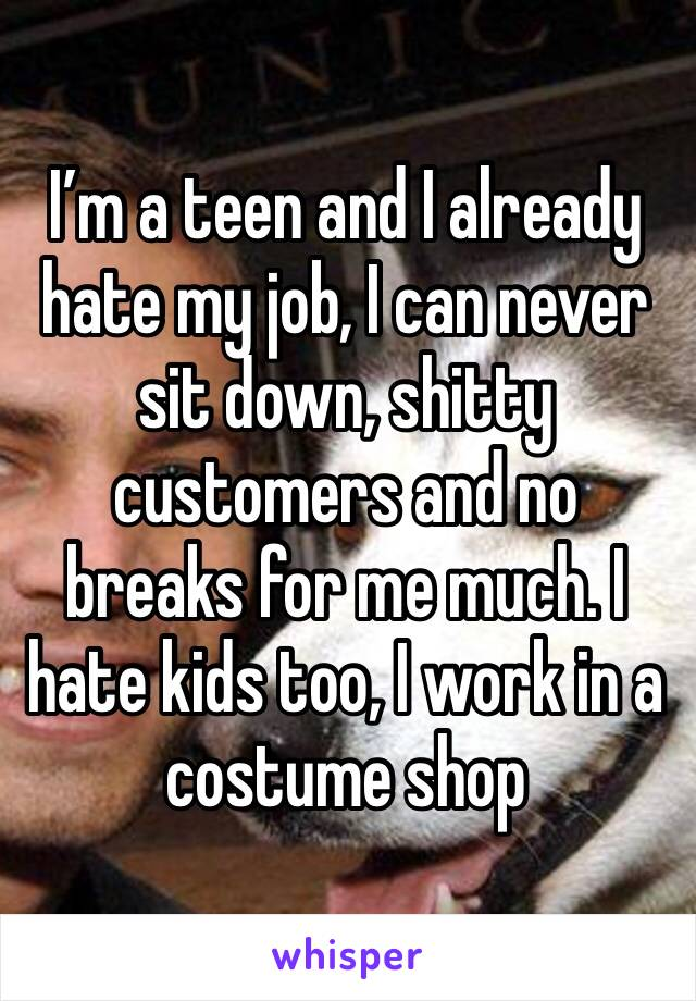 I'm a teen and I already hate my job, I can never sit down, shitty customers and no breaks for me much. I hate kids too, I work in a costume shop