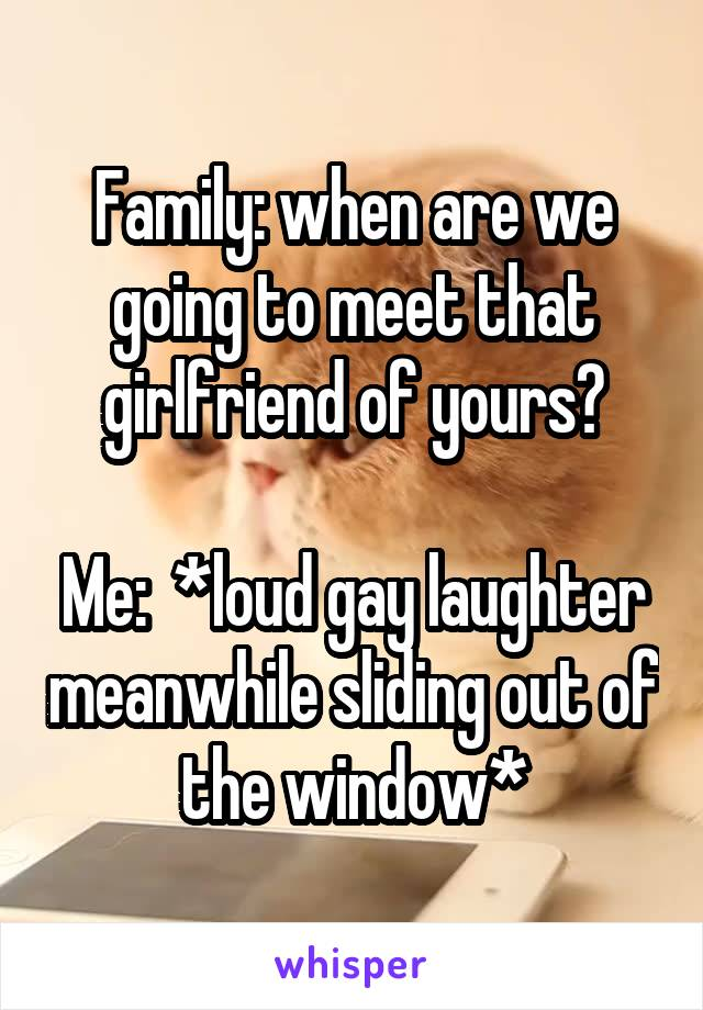 Family: when are we going to meet that girlfriend of yours?  Me:  *loud gay laughter meanwhile sliding out of the window*