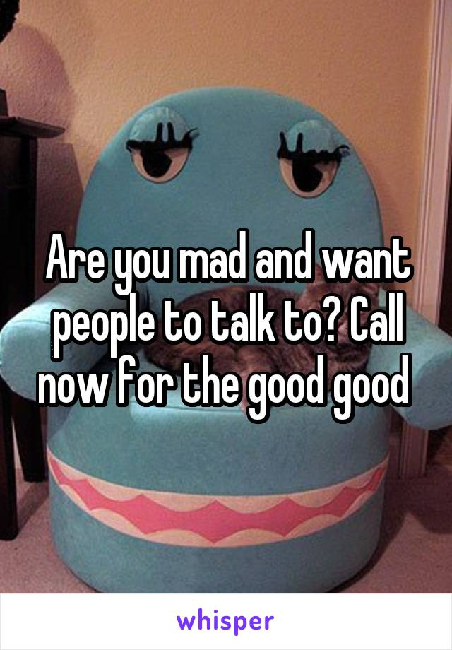 Are you mad and want people to talk to? Call now for the good good