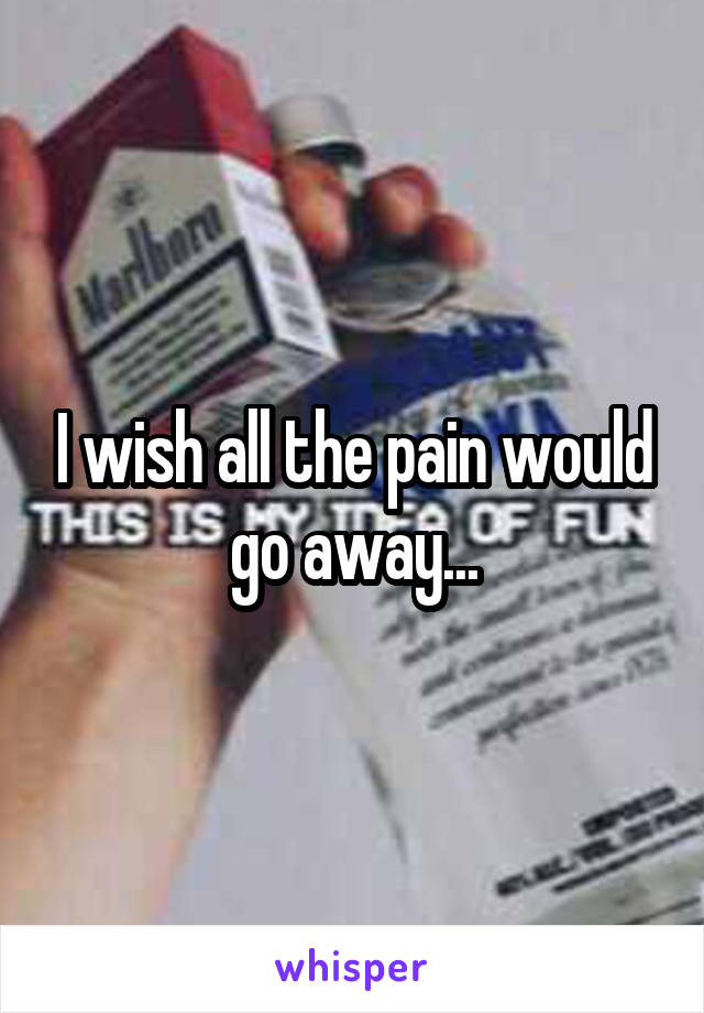 I wish all the pain would go away...