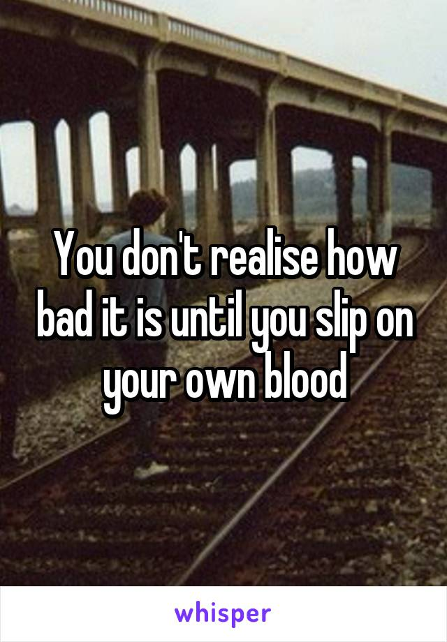 You don't realise how bad it is until you slip on your own blood