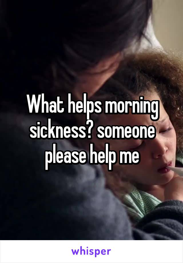 What helps morning sickness? someone please help me
