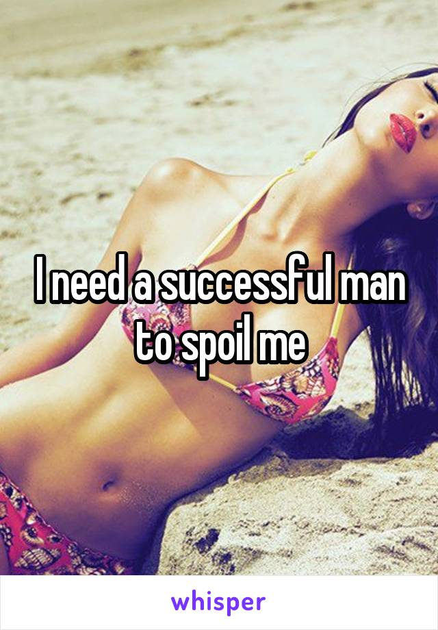 I need a successful man to spoil me