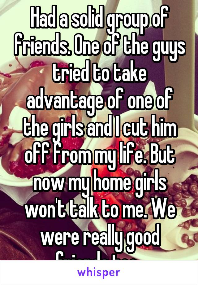 Had a solid group of friends. One of the guys tried to take advantage of one of the girls and I cut him off from my life. But now my home girls won't talk to me. We were really good friends too..