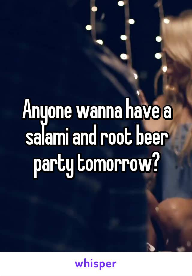 Anyone wanna have a salami and root beer party tomorrow?