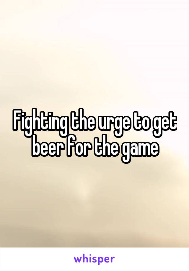 Fighting the urge to get beer for the game