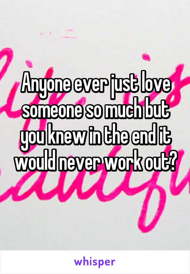 Anyone ever just love someone so much but you knew in the end it would never work out?