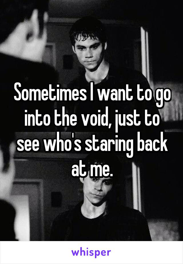 Sometimes I want to go into the void, just to see who's staring back at me.