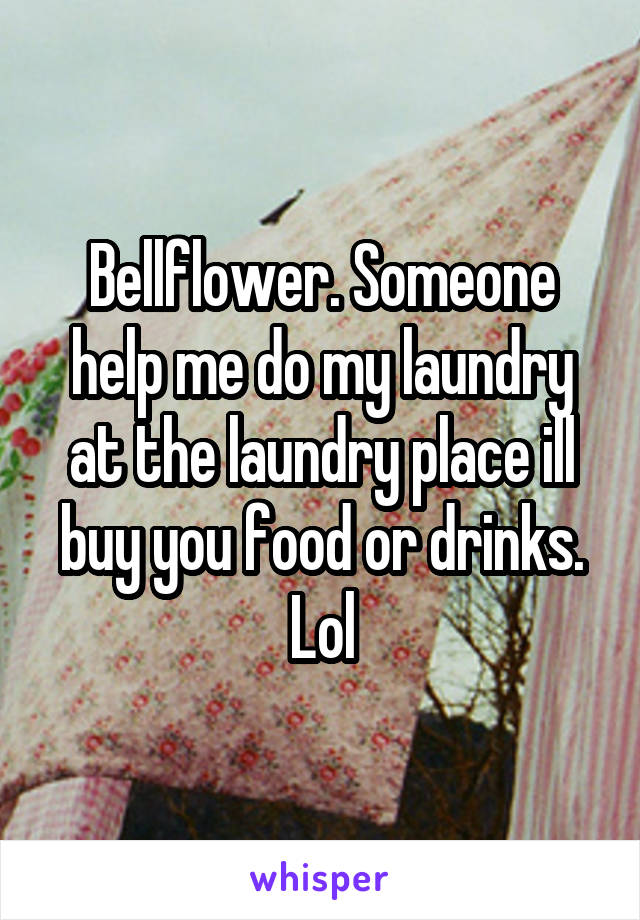 Bellflower. Someone help me do my laundry at the laundry place ill buy you food or drinks. Lol