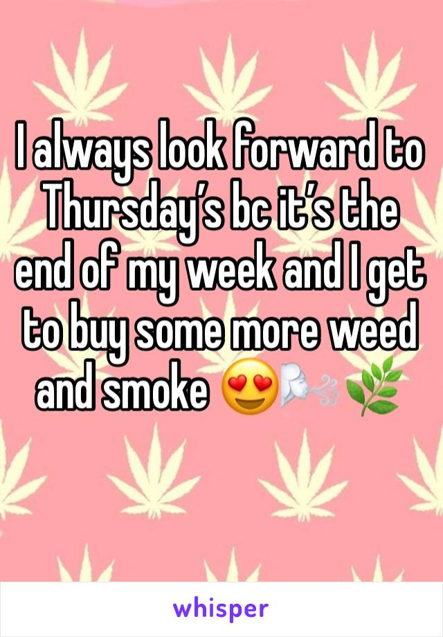 I always look forward to Thursday's bc it's the end of my week and I get to buy some more weed and smoke 😍🌬🌿
