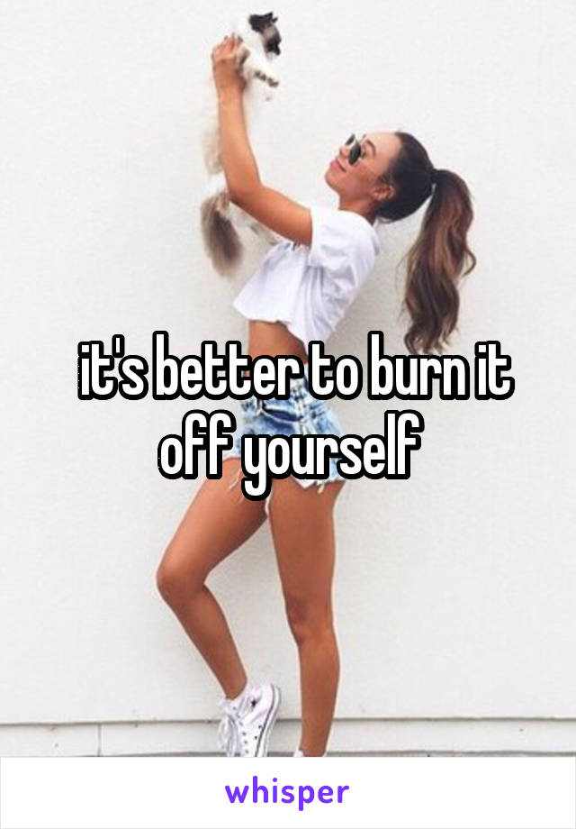 it's better to burn it off yourself