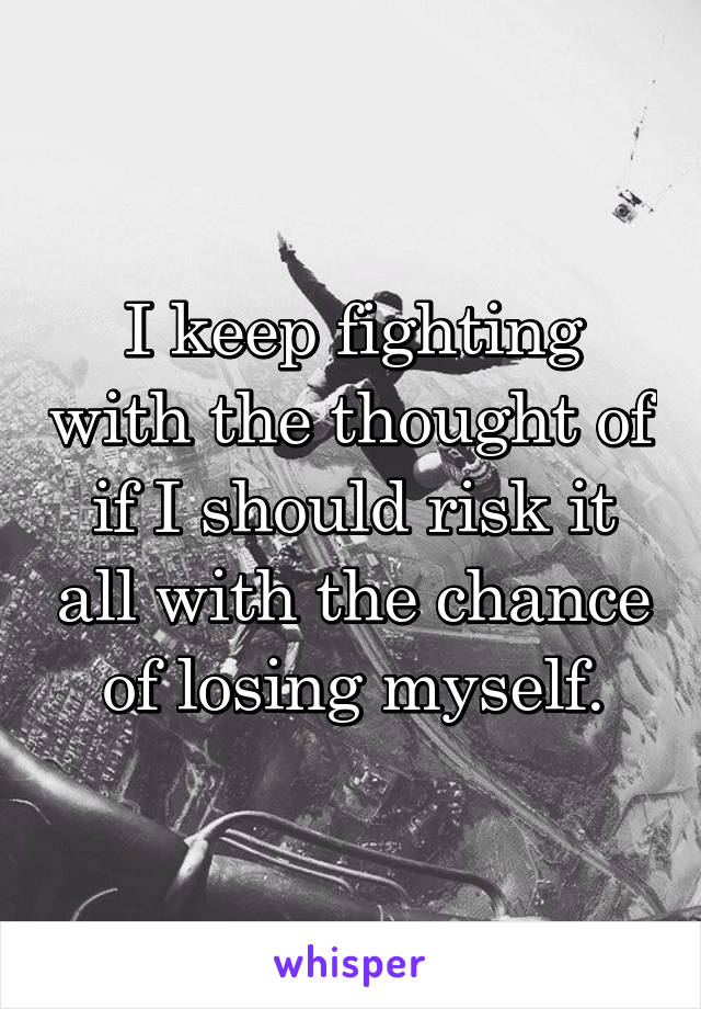 I keep fighting with the thought of if I should risk it all with the chance of losing myself.