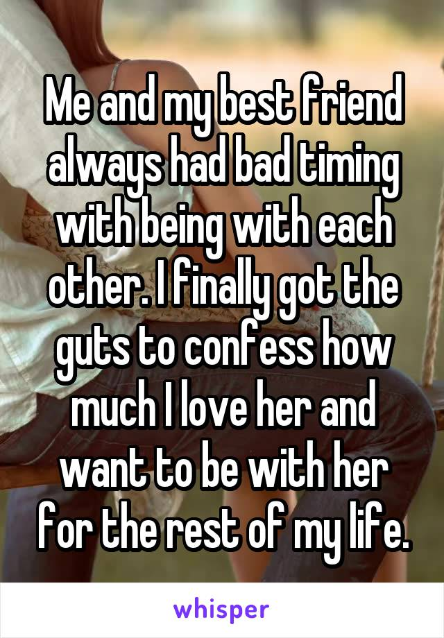 Me and my best friend always had bad timing with being with each other. I finally got the guts to confess how much I love her and want to be with her for the rest of my life.