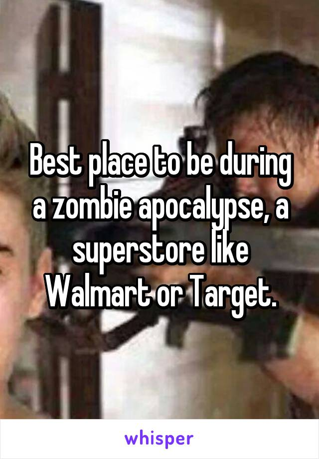 Best place to be during a zombie apocalypse, a superstore like Walmart or Target.