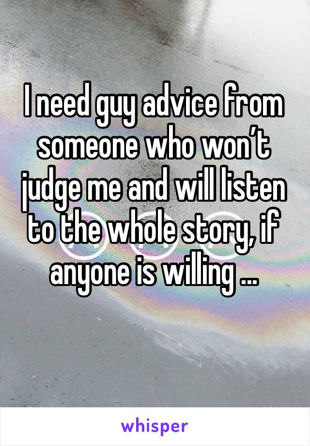 I need guy advice from someone who won't judge me and will listen to the whole story, if anyone is willing ...