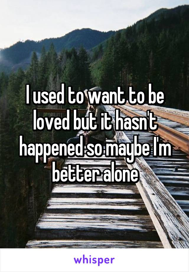I used to want to be loved but it hasn't happened so maybe I'm better alone