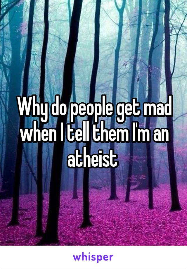 Why do people get mad when I tell them I'm an atheist