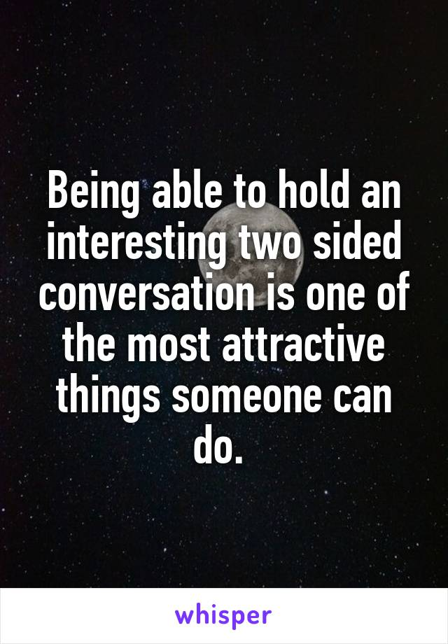 Being able to hold an interesting two sided conversation is one of the most attractive things someone can do.