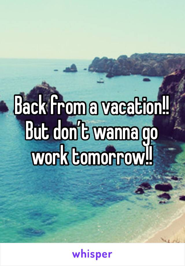 Back from a vacation!! But don't wanna go work tomorrow!!