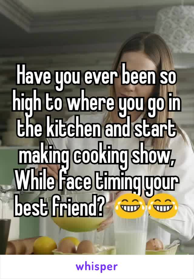 Have you ever been so high to where you go in the kitchen and start making cooking show, While face timing your best friend?  😂😂