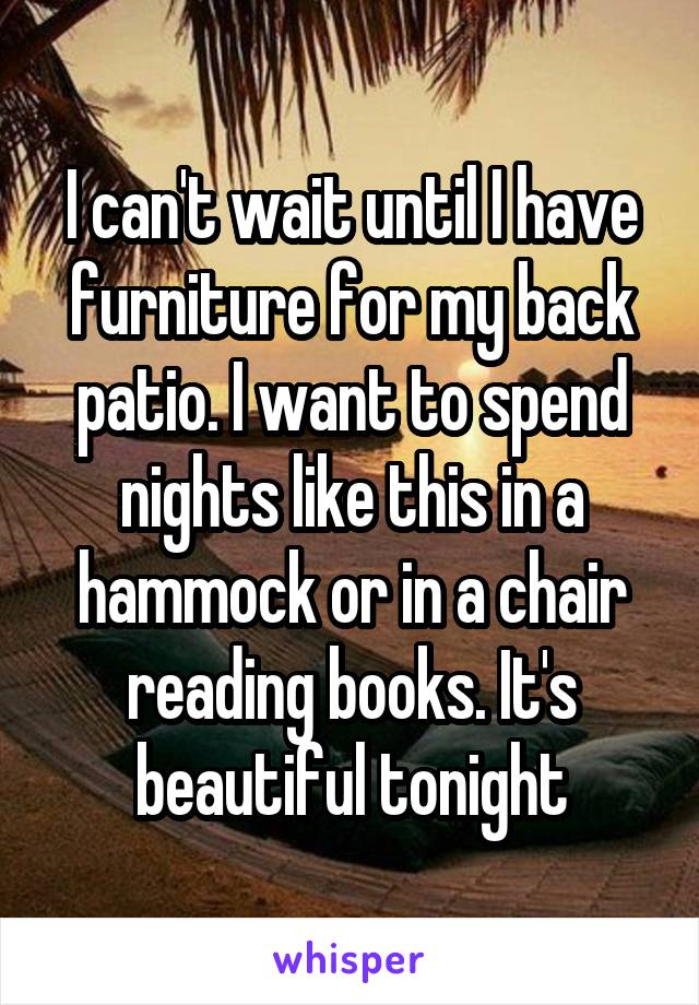 I can't wait until I have furniture for my back patio. I want to spend nights like this in a hammock or in a chair reading books. It's beautiful tonight