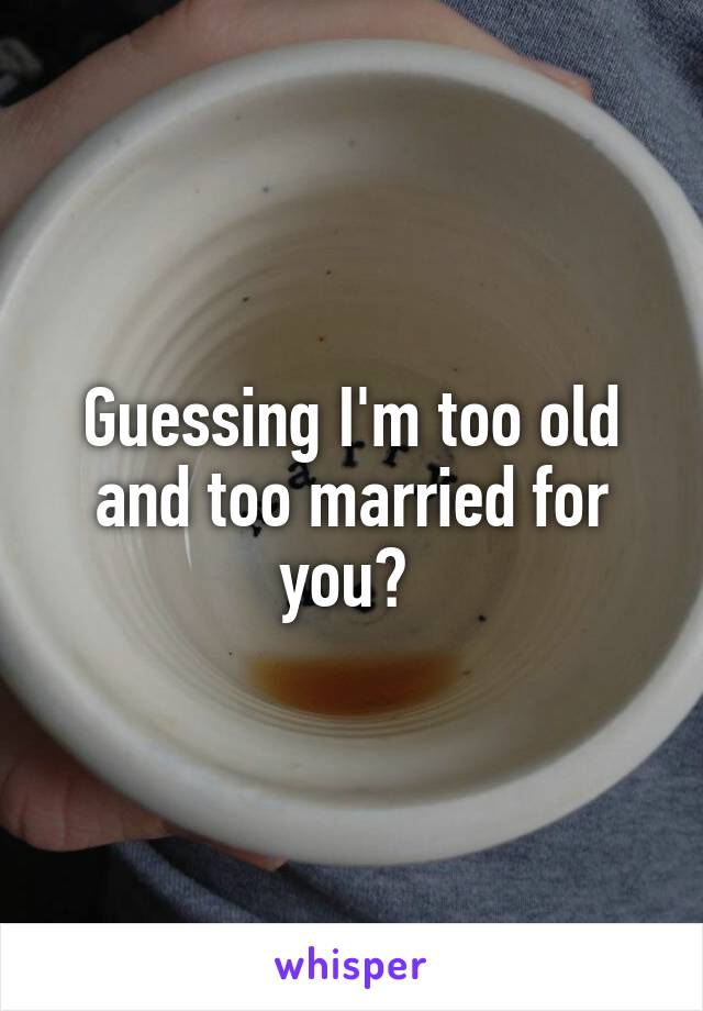 Guessing I'm too old and too married for you?