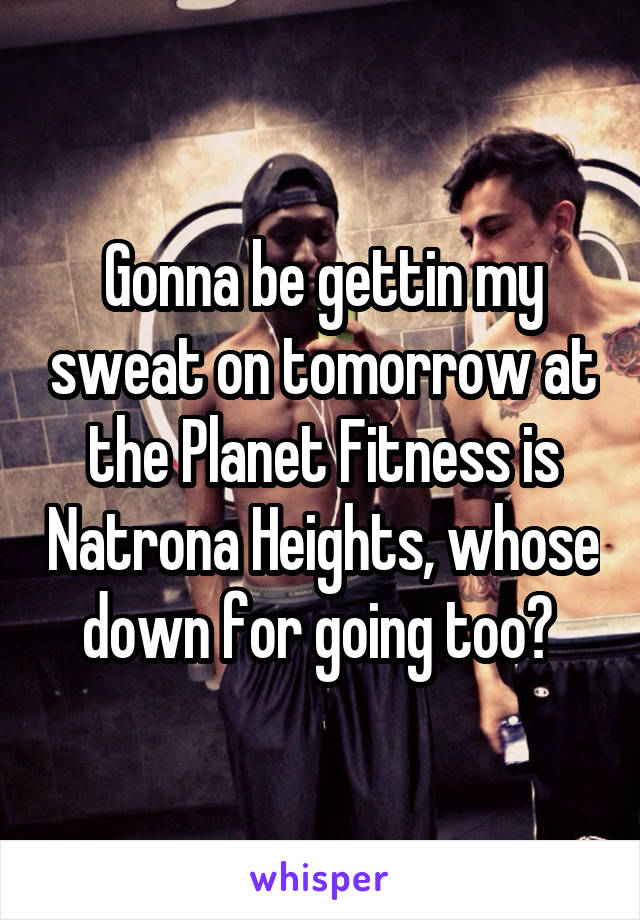 Gonna be gettin my sweat on tomorrow at the Planet Fitness is Natrona Heights, whose down for going too?