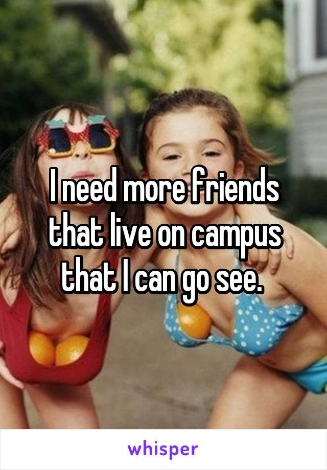 I need more friends that live on campus that I can go see.