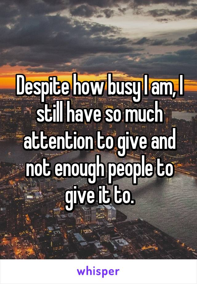 Despite how busy I am, I still have so much attention to give and not enough people to give it to.